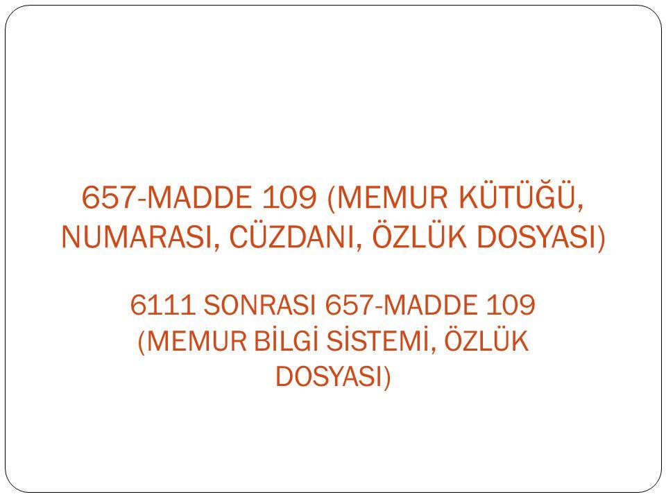 657-MADDE 109 (MEMUR KÜTÜĞÜ, NUMARASI, CÜZDANI, ÖZLÜK DOSYASI)