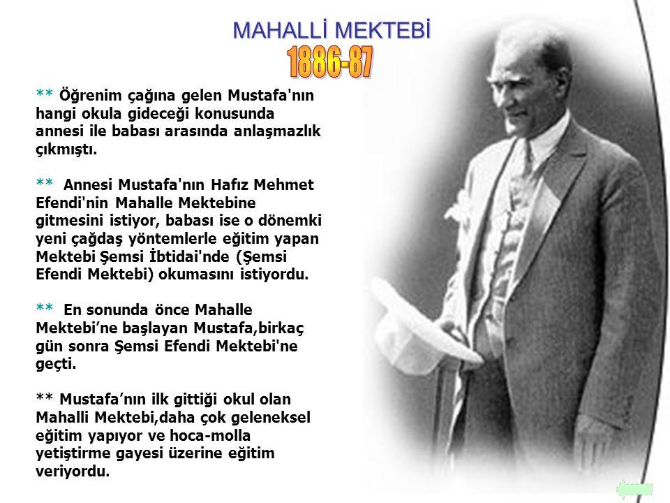 MAHALLİ MEKTEBİ 1886-87. ** Öğrenim çağına gelen Mustafa nın hangi okula gideceği konusunda annesi ile babası arasında anlaşmazlık çıkmıştı.