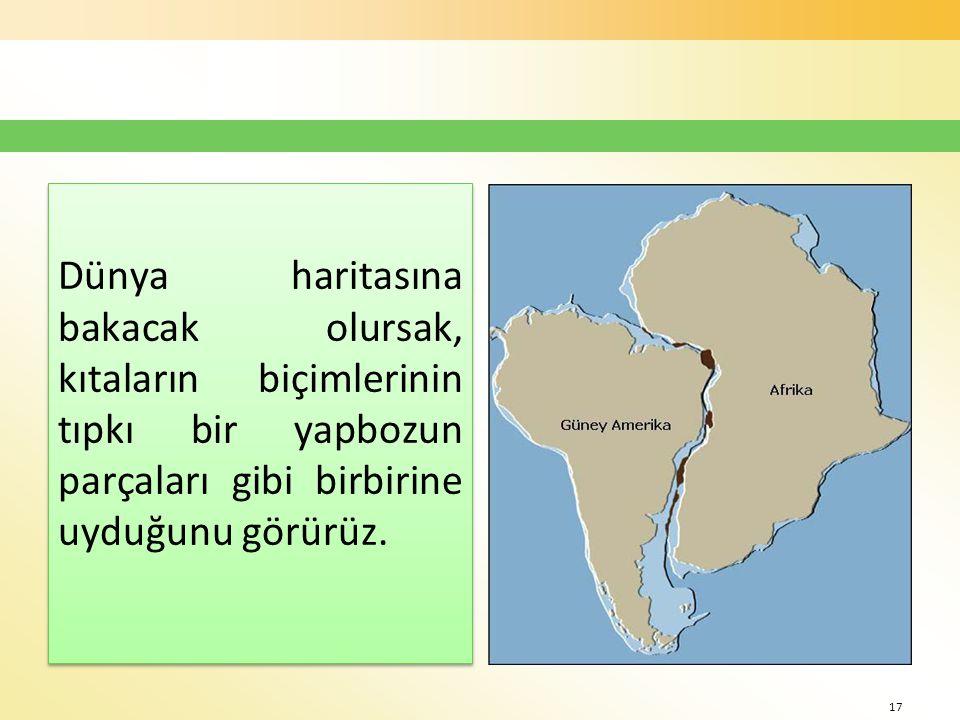 Dünya haritasına bakacak olursak, kıtaların biçimlerinin tıpkı bir yapbozun parçaları gibi birbirine uyduğunu görürüz.