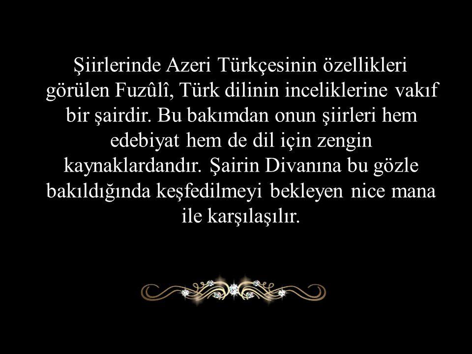 Şiirlerinde Azeri Türkçesinin özellikleri görülen Fuzûlî, Türk dilinin inceliklerine vakıf bir şairdir.