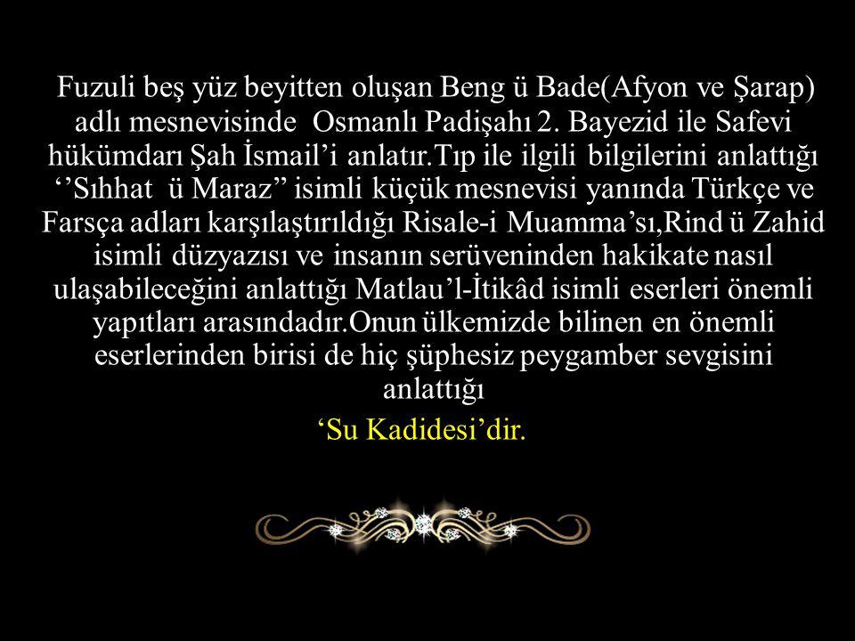 Fuzuli beş yüz beyitten oluşan Beng ü Bade(Afyon ve Şarap) adlı mesnevisinde Osmanlı Padişahı 2. Bayezid ile Safevi hükümdarı Şah İsmail'i anlatır.Tıp ile ilgili bilgilerini anlattığı ''Sıhhat ü Maraz'' isimli küçük mesnevisi yanında Türkçe ve Farsça adları karşılaştırıldığı Risale-i Muamma'sı,Rind ü Zahid isimli düzyazısı ve insanın serüveninden hakikate nasıl ulaşabileceğini anlattığı Matlau'l-İtikâd isimli eserleri önemli yapıtları arasındadır.Onun ülkemizde bilinen en önemli eserlerinden birisi de hiç şüphesiz peygamber sevgisini anlattığı