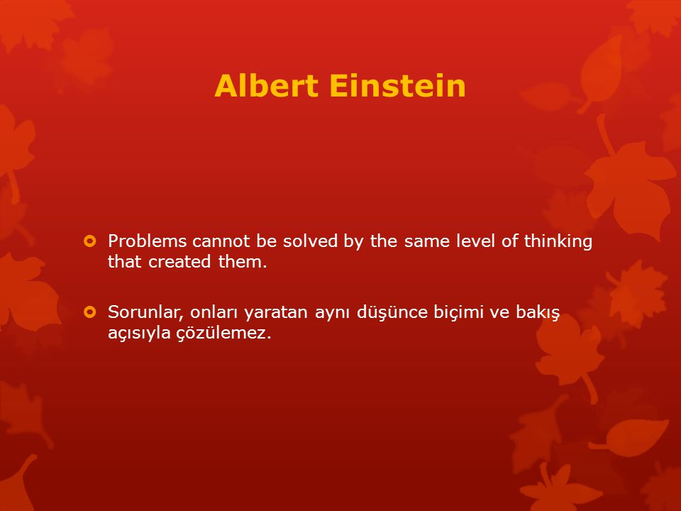 Albert Einstein Problems cannot be solved by the same level of thinking that created them.