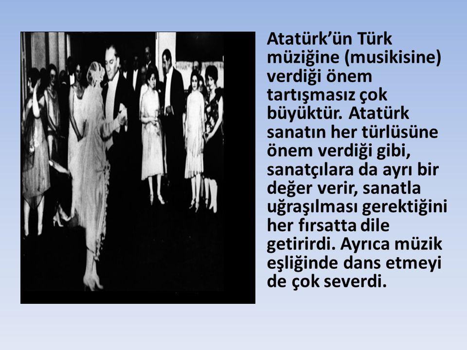 Atatürk'ün Türk müziğine (musikisine) verdiği önem tartışmasız çok büyüktür.