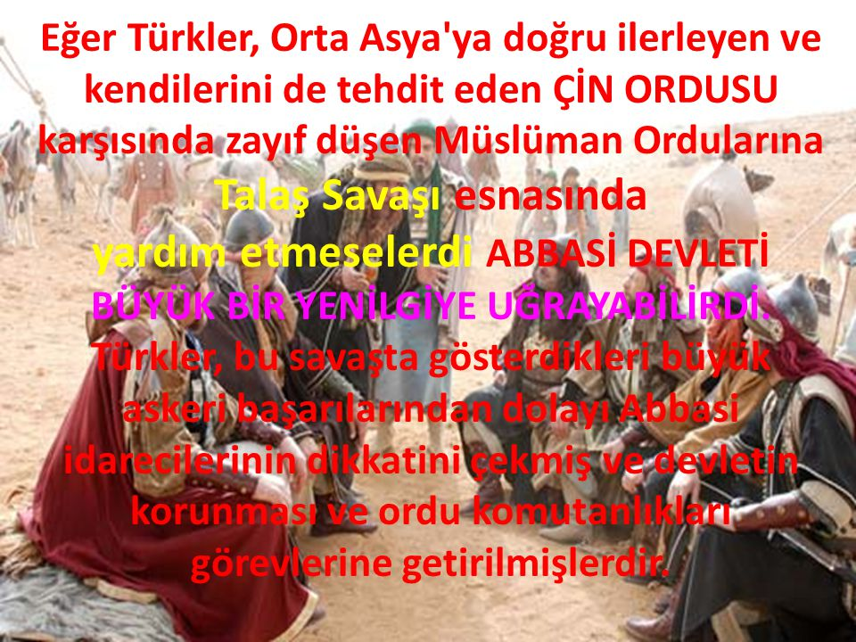 Eğer Türkler, Orta Asya ya doğru ilerleyen ve kendilerini de tehdit eden ÇİN ORDUSU karşısında zayıf düşen Müslüman Ordularına Talaş Savaşı esnasında yardım etmeselerdi ABBASİ DEVLETİ BÜYÜK BİR YENİLGİYE UĞRAYABİLİRDİ.