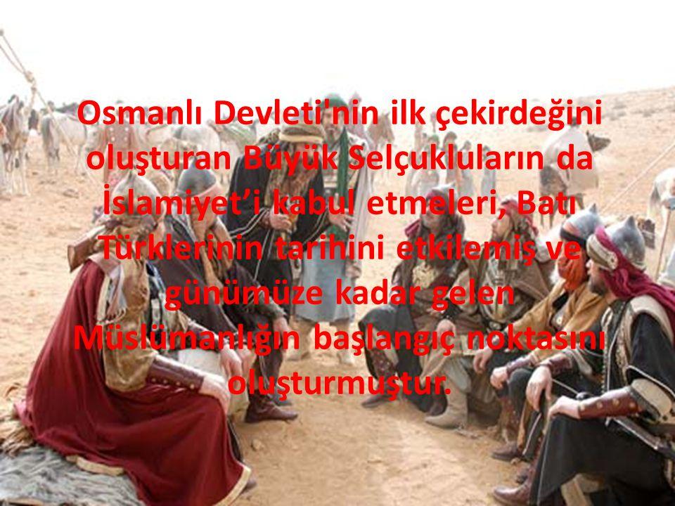Osmanlı Devleti nin ilk çekirdeğini oluşturan Büyük Selçukluların da İslamiyet'i kabul etmeleri, Batı Türklerinin tarihini etkilemiş ve günümüze kadar gelen Müslümanlığın başlangıç noktasını oluşturmuştur.