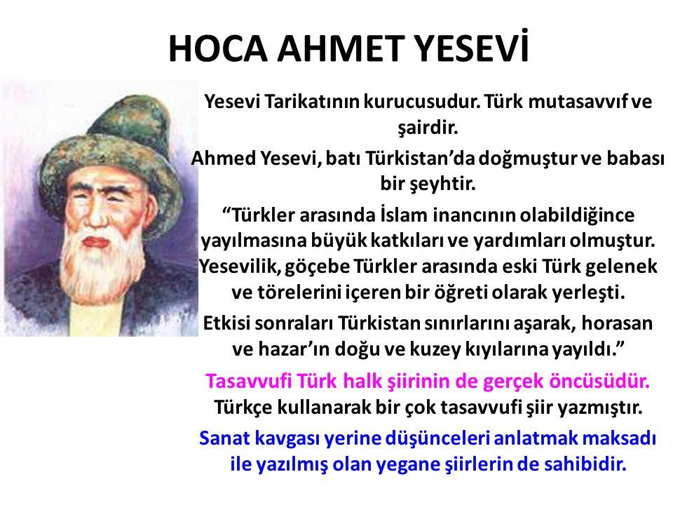 HOCA AHMET YESEVİ Yesevi Tarikatının kurucusudur. Türk mutasavvıf ve şairdir. Ahmed Yesevi, batı Türkistan'da doğmuştur ve babası bir şeyhtir.