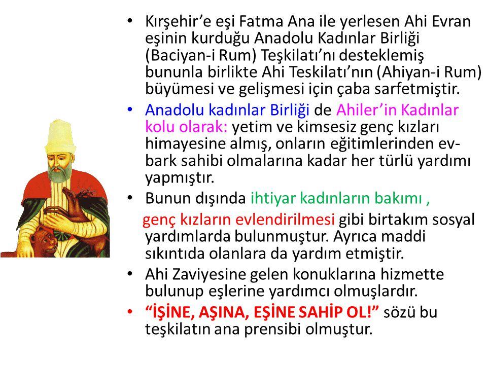 Kırşehir'e eşi Fatma Ana ile yerlesen Ahi Evran eşinin kurduğu Anadolu Kadınlar Birliği (Baciyan-i Rum) Teşkilatı'nı desteklemiş bununla birlikte Ahi Teskilatı'nın (Ahiyan-i Rum) büyümesi ve gelişmesi için çaba sarfetmiştir.
