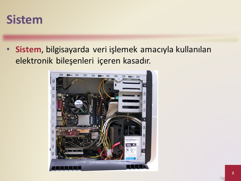 Sistem Sistem, bilgisayarda veri işlemek amacıyla kullanılan elektronik bileşenleri içeren kasadır.