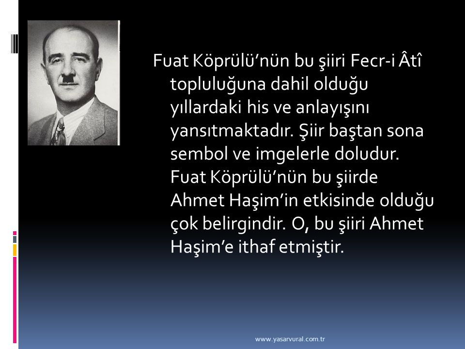 Fuat Köprülü'nün bu şiiri Fecr-i Âtî topluluğuna dahil olduğu yıllardaki his ve anlayışını yansıtmaktadır. Şiir baştan sona sembol ve imgelerle doludur. Fuat Köprülü'nün bu şiirde Ahmet Haşim'in etkisinde olduğu çok belirgindir. O, bu şiiri Ahmet Haşim'e ithaf etmiştir.