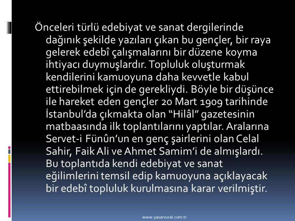 Önceleri türlü edebiyat ve sanat dergilerinde dağınık şekilde yazıları çıkan bu gençler, bir raya gelerek edebî çalışmalarını bir düzene koyma ihtiyacı duymuşlardır. Topluluk oluşturmak kendilerini kamuoyuna daha kevvetle kabul ettirebilmek için de gerekliydi. Böyle bir düşünce ile hareket eden gençler 20 Mart 1909 tarihinde İstanbul'da çıkmakta olan Hilâl gazetesinin matbaasında ilk toplantılarını yaptılar. Aralarına Servet-i Fünûn'un en genç şairlerini olan Celal Sahir, Faik Ali ve Ahmet Samim'i de almışlardı. Bu toplantıda kendi edebiyat ve sanat eğilimlerini temsil edip kamuoyuna açıklayacak bir edebî topluluk kurulmasına karar verilmiştir.