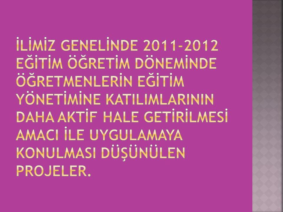 İLİMİZ GENELİNDE 2011-2012 EĞİTİM ÖĞRETİM DÖNEMİNDE ÖĞRETMENLERİN EĞİTİM YÖNETİMİNE KATILIMLARININ DAHA AKTİF HALE GETİRİLMESİ AMACI İLE UYGULAMAYA KONULMASI DÜŞÜNÜLEN PROJELER.