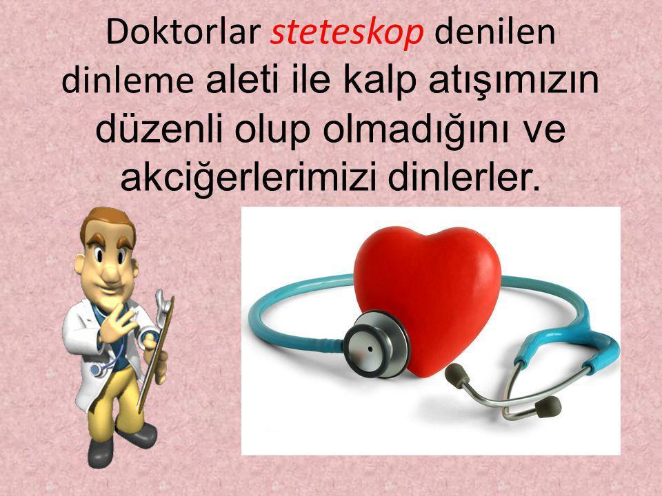 Doktorlar steteskop denilen dinleme aleti ile kalp atışımızın düzenli olup olmadığını ve akciğerlerimizi dinlerler.