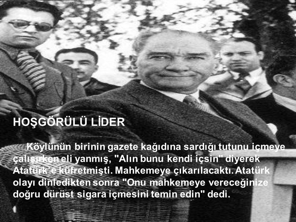 HOŞGÖRÜLÜ LİDER Köylünün birinin gazete kağıdına sardığı tutunu içmeye çalışırken eli yanmış, Alın bunu kendi içsin diyerek Atatürk`e küfretmişti.