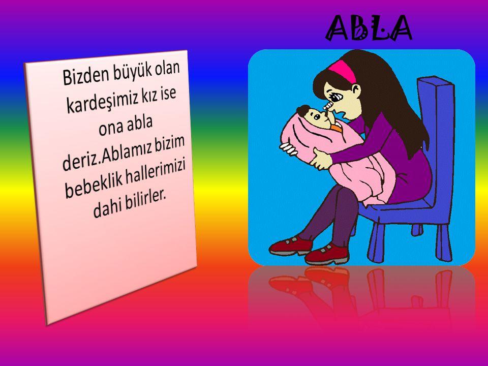 ABLA Bizden büyük olan kardeşimiz kız ise ona abla deriz.Ablamız bizim bebeklik hallerimizi dahi bilirler.