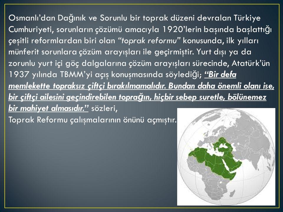 Osmanlı'dan Dağınık ve Sorunlu bir toprak düzeni devralan Türkiye Cumhuriyeti, sorunların çözümü amacıyla 1920'lerin başında başlattığı çeşitli reformlardan biri olan toprak reformu konusunda, ilk yılları münferit sorunlara çözüm arayışları ile geçirmiştir. Yurt dışı ya da zorunlu yurt içi göç dalgalarına çözüm arayışları sürecinde, Atatürk'ün 1937 yılında TBMM'yi açış konuşmasında söylediği; Bir defa memlekette topraksız çiftçi bırakılmamalıdır. Bundan daha önemli olanı ise, bir çiftçi ailesini geçindirebilen toprağın, hiçbir sebep suretle, bölünemez bir mahiyet almasıdır. sözleri,