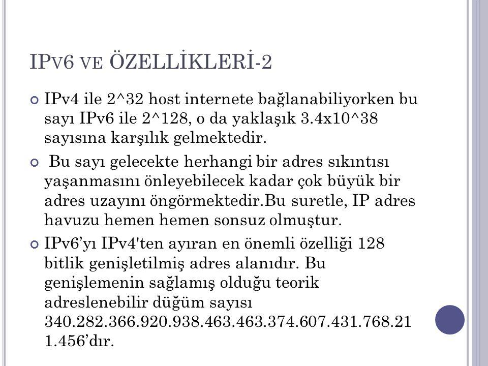 IPv6 ve ÖZELLİKLERİ-2 IPv4 ile 2^32 host internete bağlanabiliyorken bu sayı IPv6 ile 2^128, o da yaklaşık 3.4x10^38 sayısına karşılık gelmektedir.
