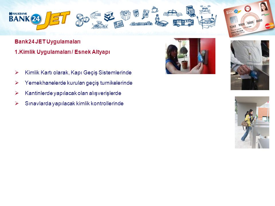 Bank24 JET Uygulamaları 1.Kimlik Uygulamaları / Esnek Altyapı. Kimlik Kartı olarak, Kapı Geçiş Sistemlerinde.