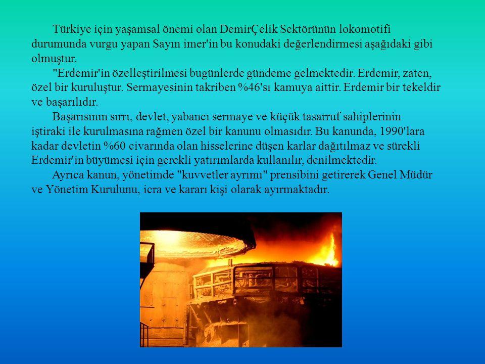 Türkiye için yaşamsal önemi olan DemirÇelik Sektörünün lokomotifi durumunda vurgu yapan Sayın imer in bu konudaki değerlendirmesi aşağıdaki gibi olmuştur.