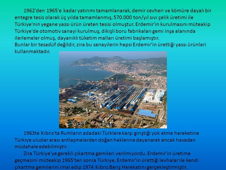 1962 den 1965 e kadar yatırımı tamamlanarak, demir cevheri ve kömüre dayalı bir entegre tesis olarak üç yılda tamamlanmış, 570.000 ton/yıl sıvı çelik üretimi ile Türkiye nin yegane yassı ürün üreten tesisi olmuştur. Erdemir in kurulmasını müteakip Türkiye de otomotiv sanayi kurulmuş, dikişli boru fabrikaları gemi inşa alanında ilerlemeler olmuş, dayanıklı tüketim malları üretimi başlamıştır.