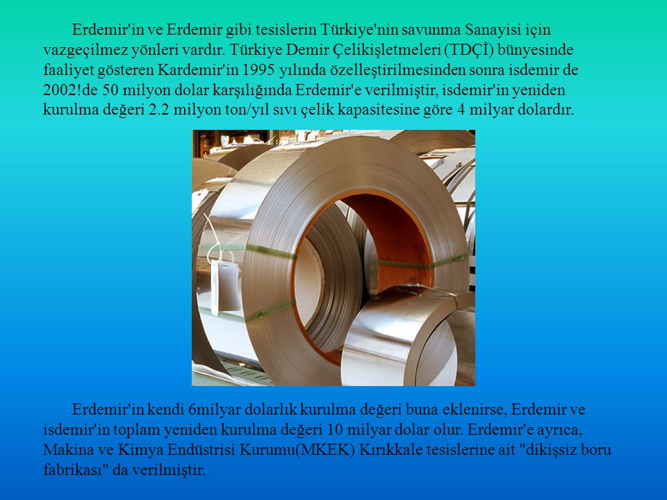 Erdemir in ve Erdemir gibi tesislerin Türkiye nin savunma Sanayisi için vazgeçilmez yönleri vardır. Türkiye Demir Çelikişletmeleri (TDÇİ) bünyesinde faaliyet gösteren Kardemir in 1995 yılında özelleştirilmesinden sonra isdemir de 2002!de 50 milyon dolar karşılığında Erdemir e verilmiştir, isdemir in yeniden kurulma değeri 2.2 milyon ton/yıl sıvı çelik kapasitesine göre 4 milyar dolardır.