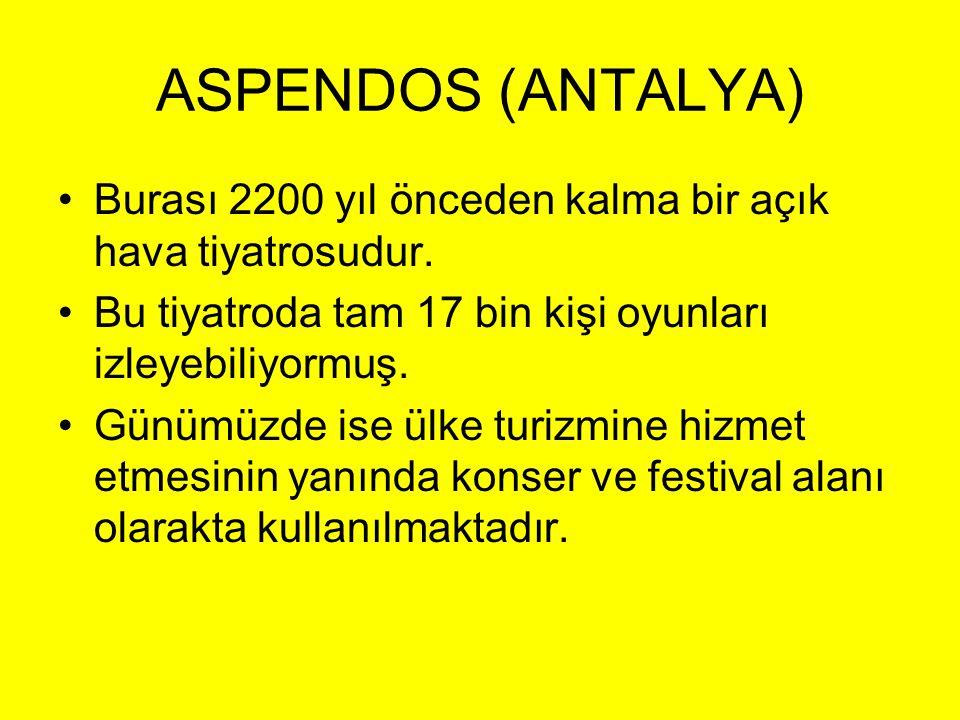 ASPENDOS (ANTALYA) Burası 2200 yıl önceden kalma bir açık hava tiyatrosudur. Bu tiyatroda tam 17 bin kişi oyunları izleyebiliyormuş.