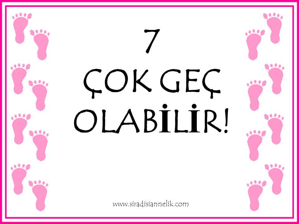 7 ÇOK GEÇ OLABİLİR! www.siradisiannelik.com