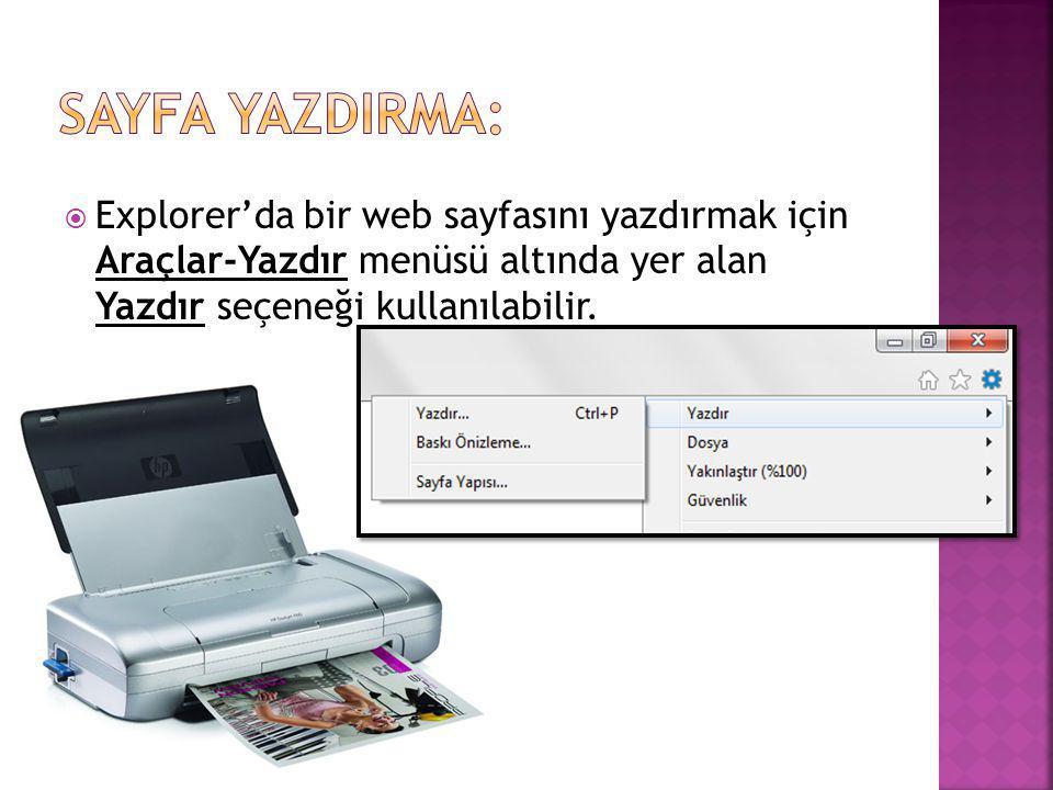 Sayfa YazdIrma: Explorer'da bir web sayfasını yazdırmak için Araçlar-Yazdır menüsü altında yer alan Yazdır seçeneği kullanılabilir.