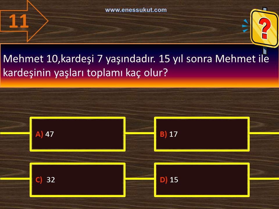 11 www.enessukut.com. Mehmet 10,kardeşi 7 yaşındadır. 15 yıl sonra Mehmet ile kardeşinin yaşları toplamı kaç olur