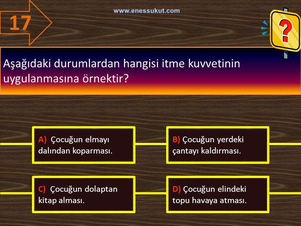 17 www.enessukut.com. Aşağıdaki durumlardan hangisi itme kuvvetinin uygulanmasına örnektir A) Çocuğun elmayı dalından koparması.