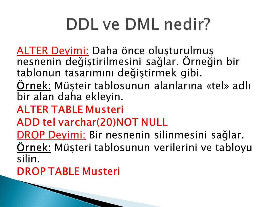 DDL ve DML nedir ALTER Deyimi: Daha önce oluşturulmuş nesnenin değiştirilmesini sağlar. Örneğin bir tablonun tasarımını değiştirmek gibi.