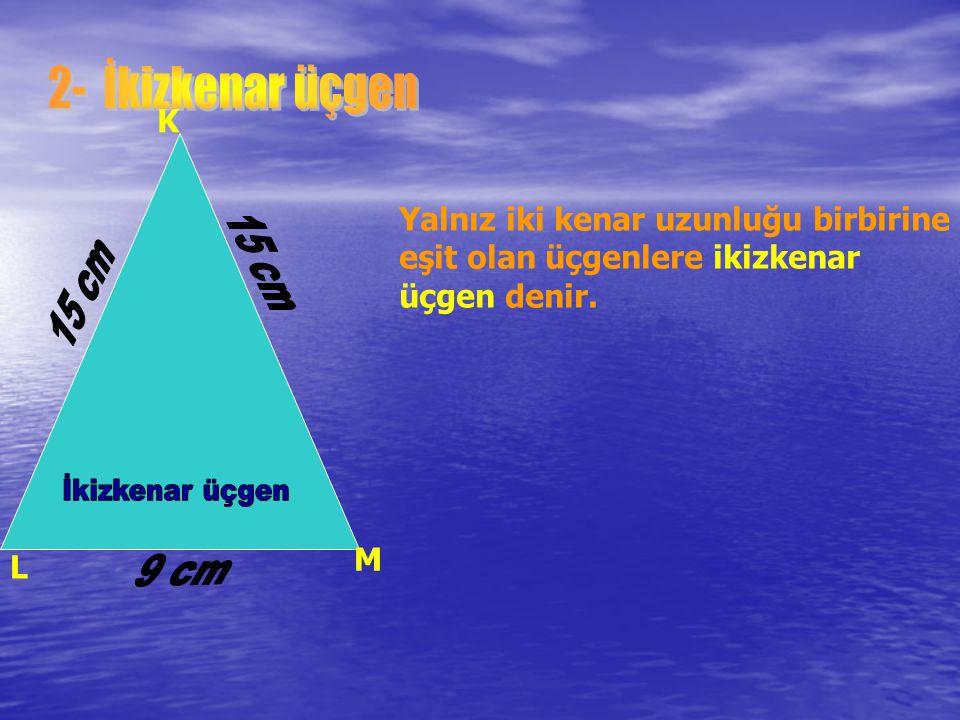 2- İkizkenar üçgen K. Yalnız iki kenar uzunluğu birbirine eşit olan üçgenlere ikizkenar üçgen denir.