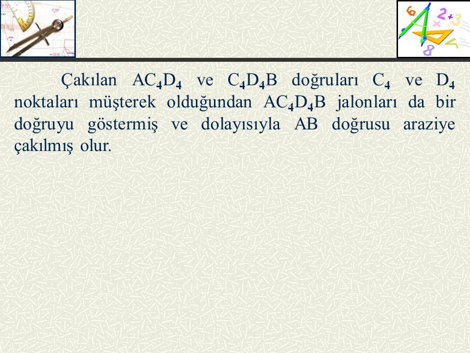 Çakılan AC4D4 ve C4D4B doğruları C4 ve D4 noktaları müşterek olduğundan AC4D4B jalonları da bir doğruyu göstermiş ve dolayısıyla AB doğrusu araziye çakılmış olur.