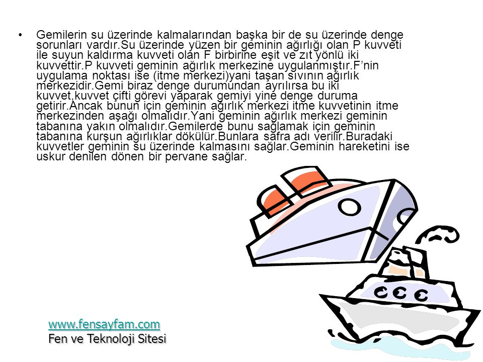 Gemilerin su üzerinde kalmalarından başka bir de su üzerinde denge sorunları vardır.Su üzerinde yüzen bir geminin ağırlığı olan P kuvveti ile suyun kaldırma kuvveti olan F birbirine eşit ve zıt yönlü iki kuvvettir.P kuvveti geminin ağırlık merkezine uygulanmıştır.F'nin uygulama noktası ise (itme merkezi)yani taşan sıvının ağırlık merkezidir.Gemi biraz denge durumundan ayrılırsa bu iki kuvvet,kuvvet çifti görevi yaparak gemiyi yine denge duruma getirir.Ancak bunun için geminin ağırlık merkezi itme kuvvetinin itme merkezinden aşağı olmalıdır.Yani geminin ağırlık merkezi geminin tabanına yakın olmalıdır.Gemilerde bunu sağlamak için geminin tabanına kurşun ağırlıklar dökülür.Bunlara safra adı verilir.Buradaki kuvvetler geminin su üzerinde kalmasını sağlar.Geminin hareketini ise uskur denilen dönen bir pervane sağlar.