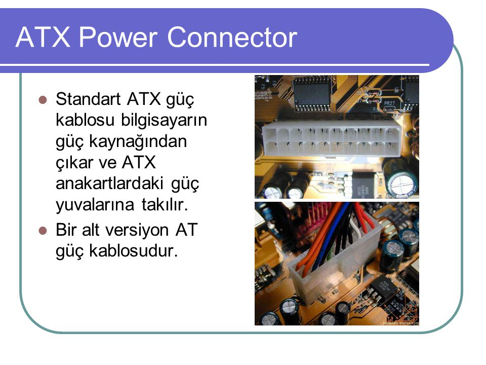 ATX Power Connector Standart ATX güç kablosu bilgisayarın güç kaynağından çıkar ve ATX anakartlardaki güç yuvalarına takılır.