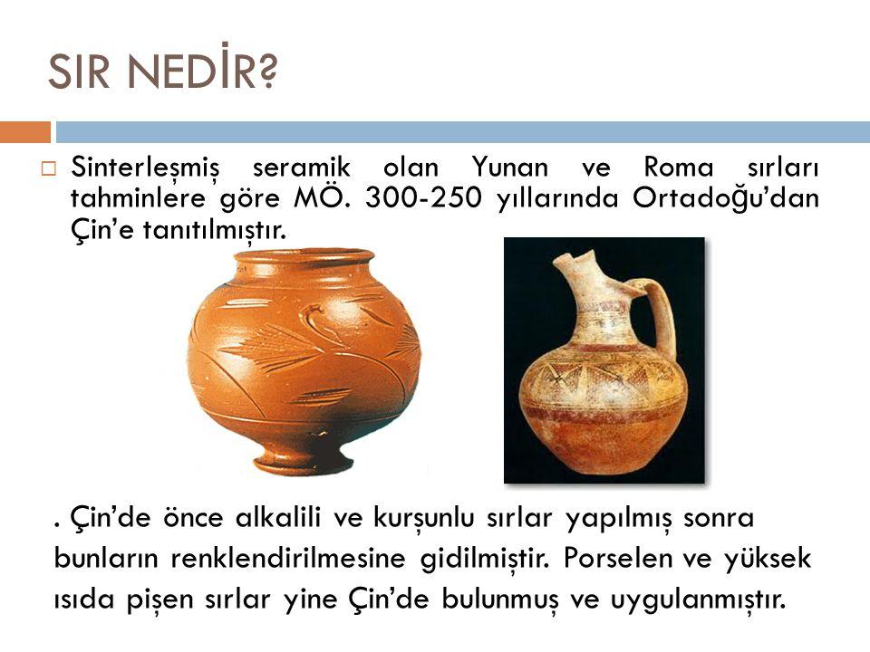 SIR NEDİR Sinterleşmiş seramik olan Yunan ve Roma sırları tahminlere göre MÖ. 300-250 yıllarında Ortadoğu'dan Çin'e tanıtılmıştır.