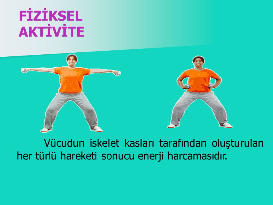 FİZİKSEL AKTİVİTE Vücudun iskelet kasları tarafından oluşturulan her türlü hareketi sonucu enerji harcamasıdır.