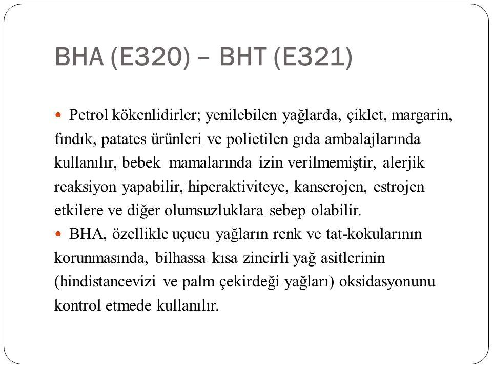 BHA (E320) – BHT (E321) Petrol kökenlidirler; yenilebilen yağlarda, çiklet, margarin, fındık, patates ürünleri ve polietilen gıda ambalajlarında.