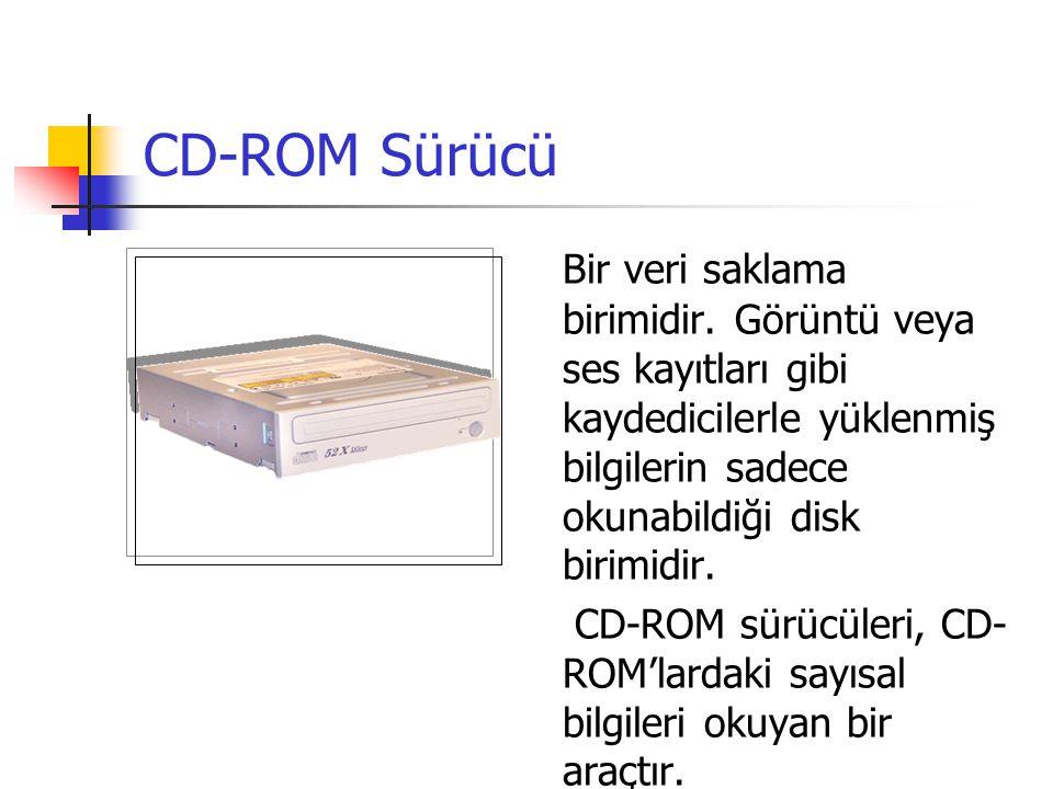 CD-ROM Sürücü Bir veri saklama birimidir. Görüntü veya ses kayıtları gibi kaydedicilerle yüklenmiş bilgilerin sadece okunabildiği disk birimidir.