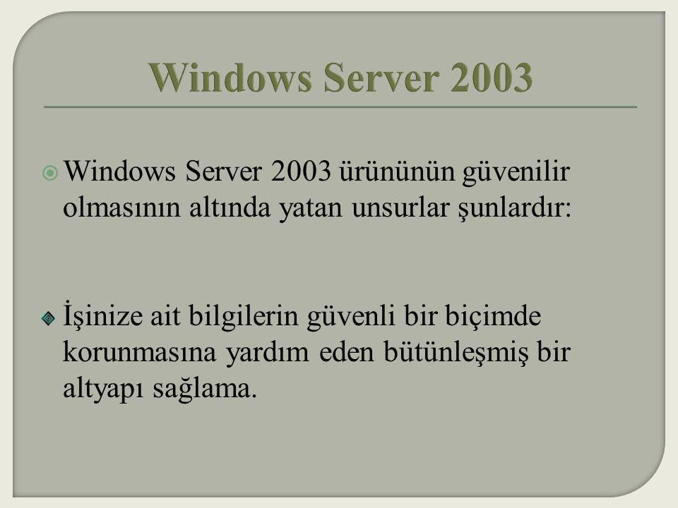 Windows Server 2003 Windows Server 2003 ürününün güvenilir olmasının altında yatan unsurlar şunlardır: