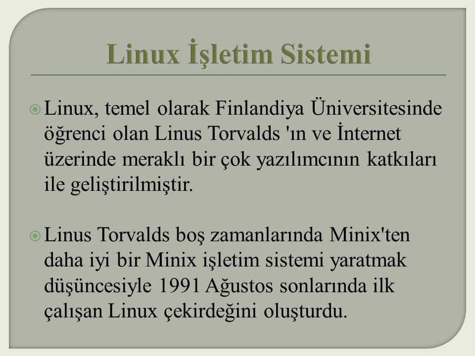 Linux, temel olarak Finlandiya Üniversitesinde öğrenci olan Linus Torvalds ın ve İnternet üzerinde meraklı bir çok yazılımcının katkıları ile geliştirilmiştir.