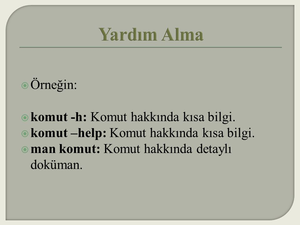 Yardım Alma Örneğin: komut -h: Komut hakkında kısa bilgi.