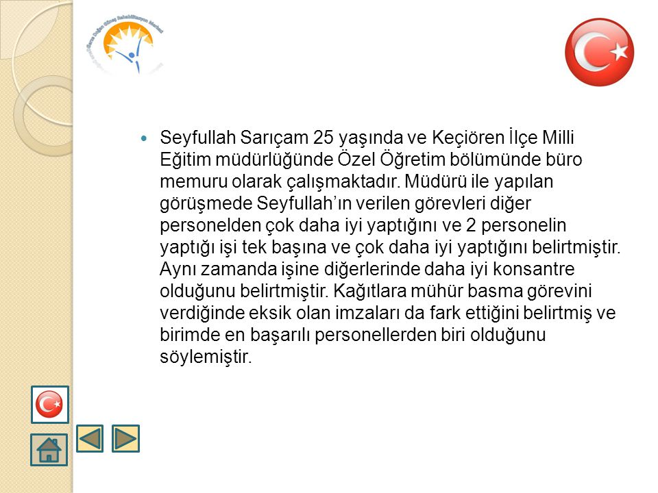 Seyfullah Sarıçam 25 yaşında ve Keçiören İlçe Milli Eğitim müdürlüğünde Özel Öğretim bölümünde büro memuru olarak çalışmaktadır.
