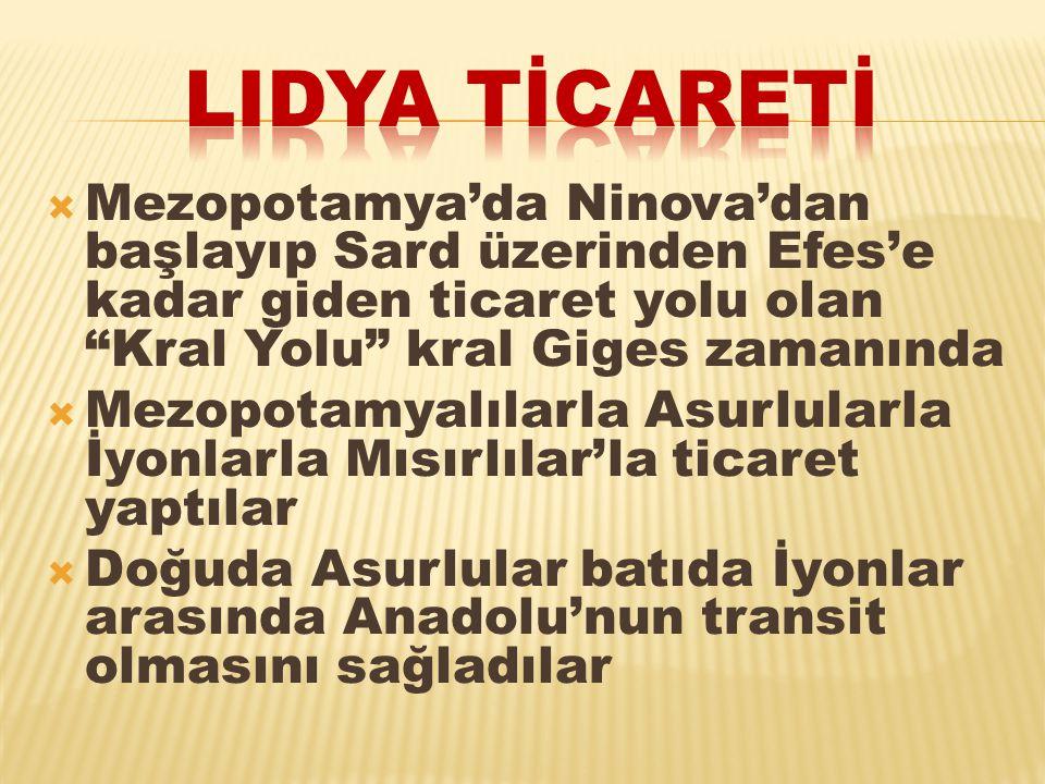 Lidya tİCARETİ Mezopotamya'da Ninova'dan başlayıp Sard üzerinden Efes'e kadar giden ticaret yolu olan Kral Yolu kral Giges zamanında.