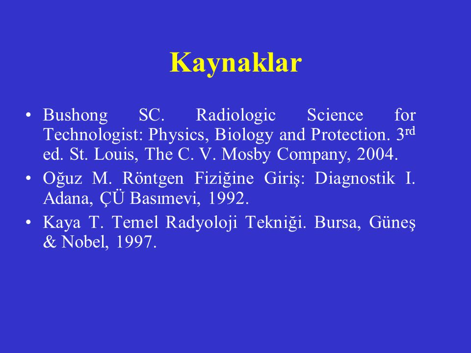 Kaynaklar Bushong SC. Radiologic Science for Technologist: Physics, Biology and Protection. 3rd ed. St. Louis, The C. V. Mosby Company, 2004.