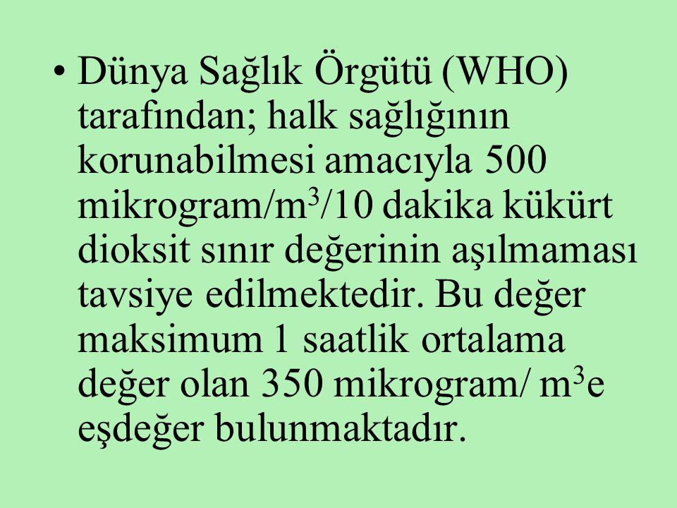 Dünya Sağlık Örgütü (WHO) tarafından; halk sağlığının korunabilmesi amacıyla 500 mikrogram/m3/10 dakika kükürt dioksit sınır değerinin aşılmaması tavsiye edilmektedir.