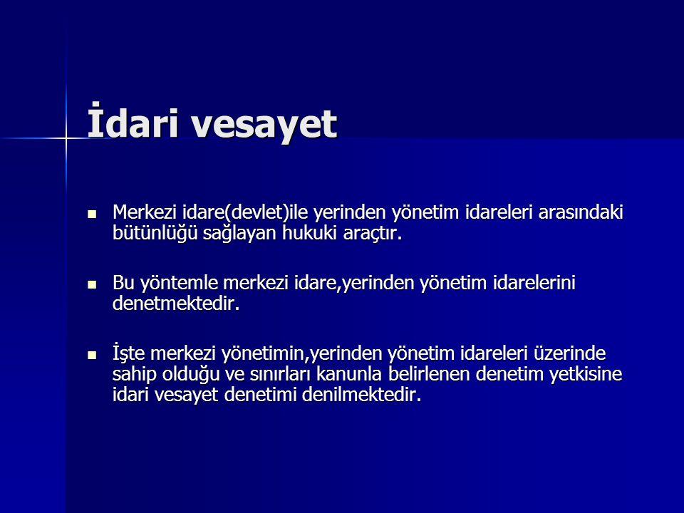 İdari vesayet Merkezi idare(devlet)ile yerinden yönetim idareleri arasındaki bütünlüğü sağlayan hukuki araçtır.