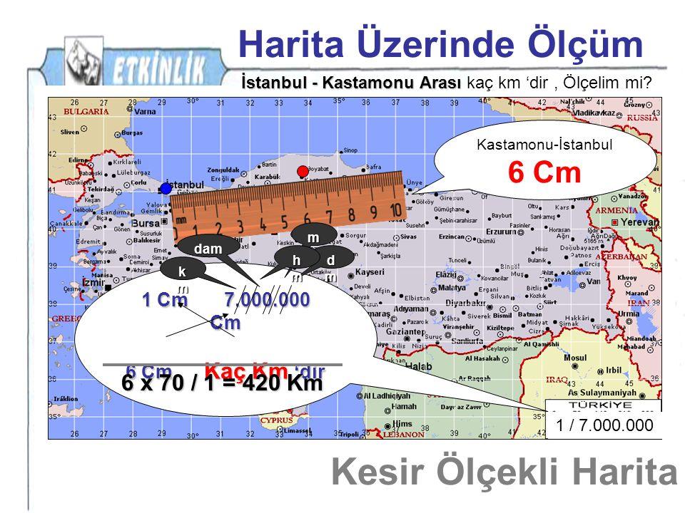 Harita Üzerinde Ölçüm Kesir Ölçekli Harita 6 Cm 6 x 70 / 1 = 420 Km