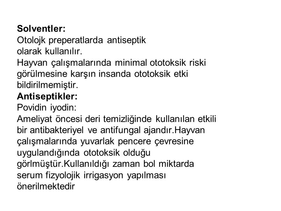 Solventler: Otolojk preperatlarda antiseptik. olarak kullanılır. Hayvan çalışmalarında minimal ototoksik riski.