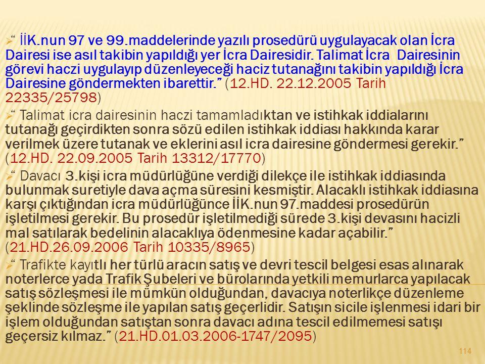 İİK.nun 97 ve 99.maddelerinde yazılı prosedürü uygulayacak olan İcra Dairesi ise asıl takibin yapıldığı yer İcra Dairesidir. Talimat İcra Dairesinin görevi haczi uygulayıp düzenleyeceği haciz tutanağını takibin yapıldığı İcra Dairesine göndermekten ibarettir. (12.HD. 22.12.2005 Tarih 22335/25798)