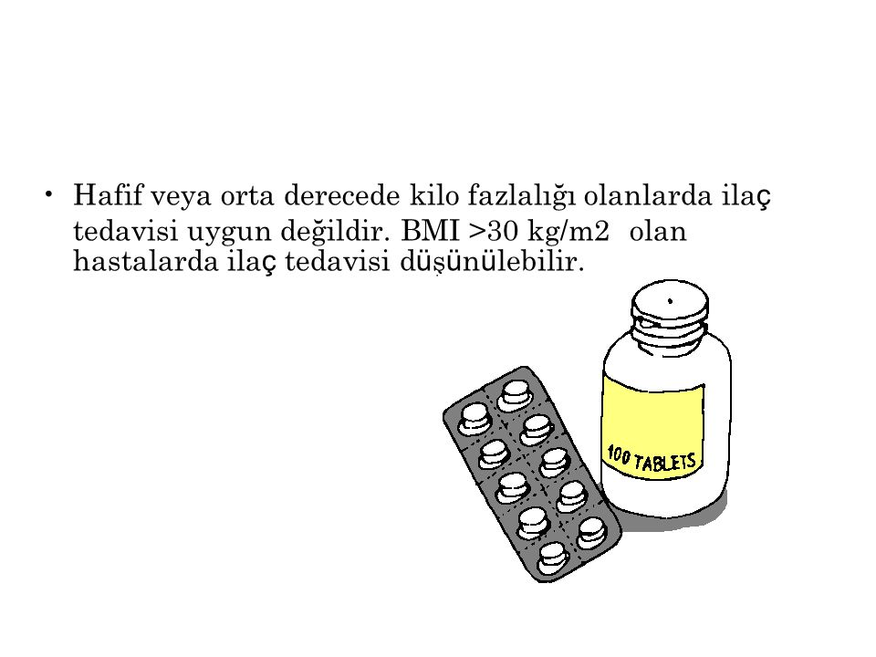 Hafif veya orta derecede kilo fazlalığı olanlarda ilaç tedavisi uygun değildir.